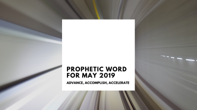 Prophetic Word For May 2019 : Advance, Accomplish, Accelerate